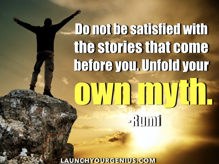 Do-not-be-satisfied-with-the-stories-that-come-before-you.-Unfold-your-own-myth.-Rumi